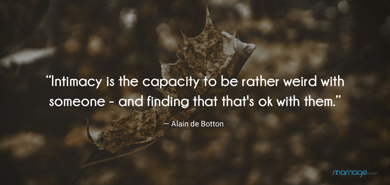 """""""Intimacy is the capacity to be rather weird with someone - and finding that that's ok with them."""" ― Alain de Botton"""