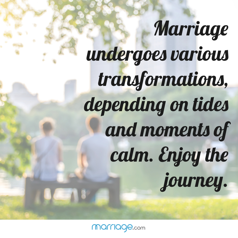 Marriage undergoes various transformations, depending on tides and moments of calm. Enjoy the journey.