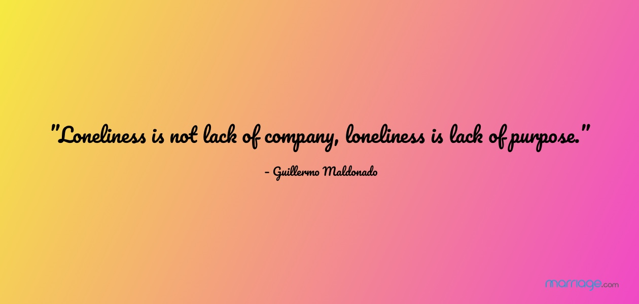 """""""Loneliness is not lack of company, loneliness is lack of purpose."""" – Guillermo Maldonado"""