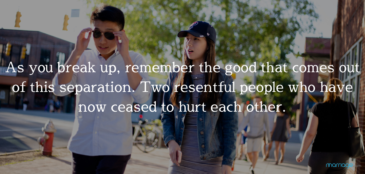 As you break up, remember the good that comes out of this separation. Two resentful people who have now ceased to hurt each other.