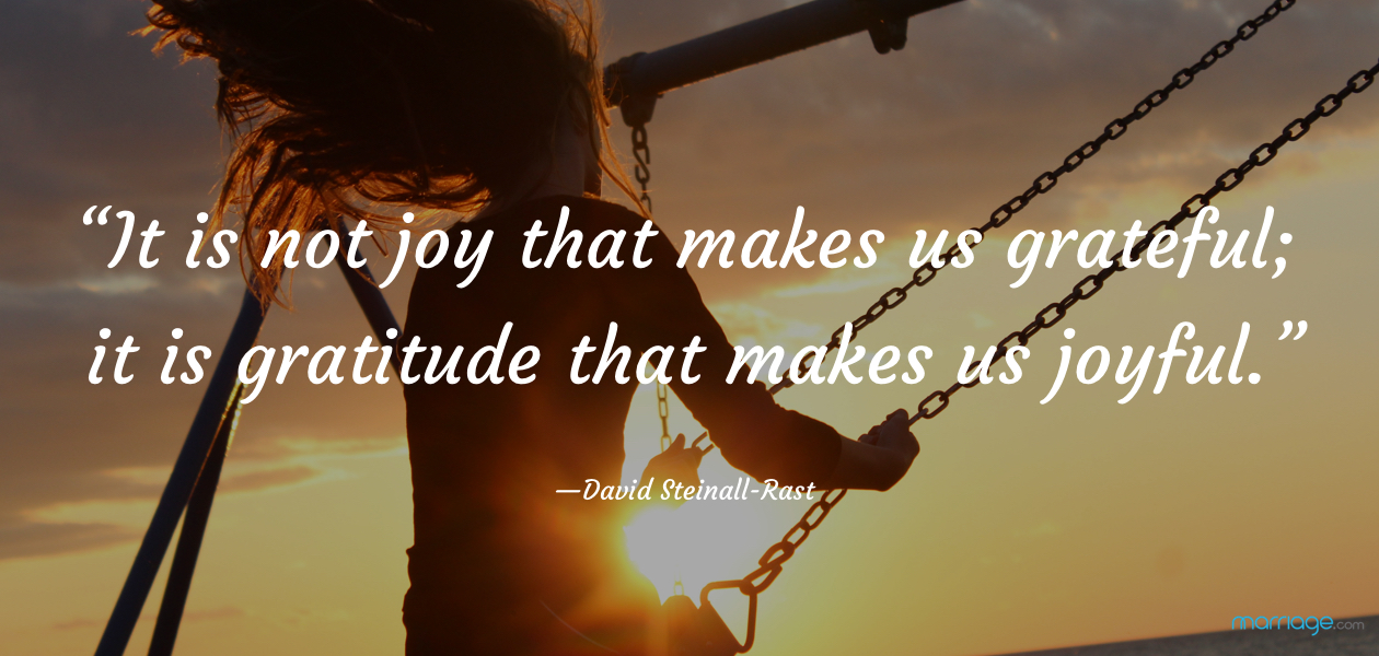 """It is not joy that makes us grateful; it is gratitude that makes us joyful."" —David Steinall-Rast"