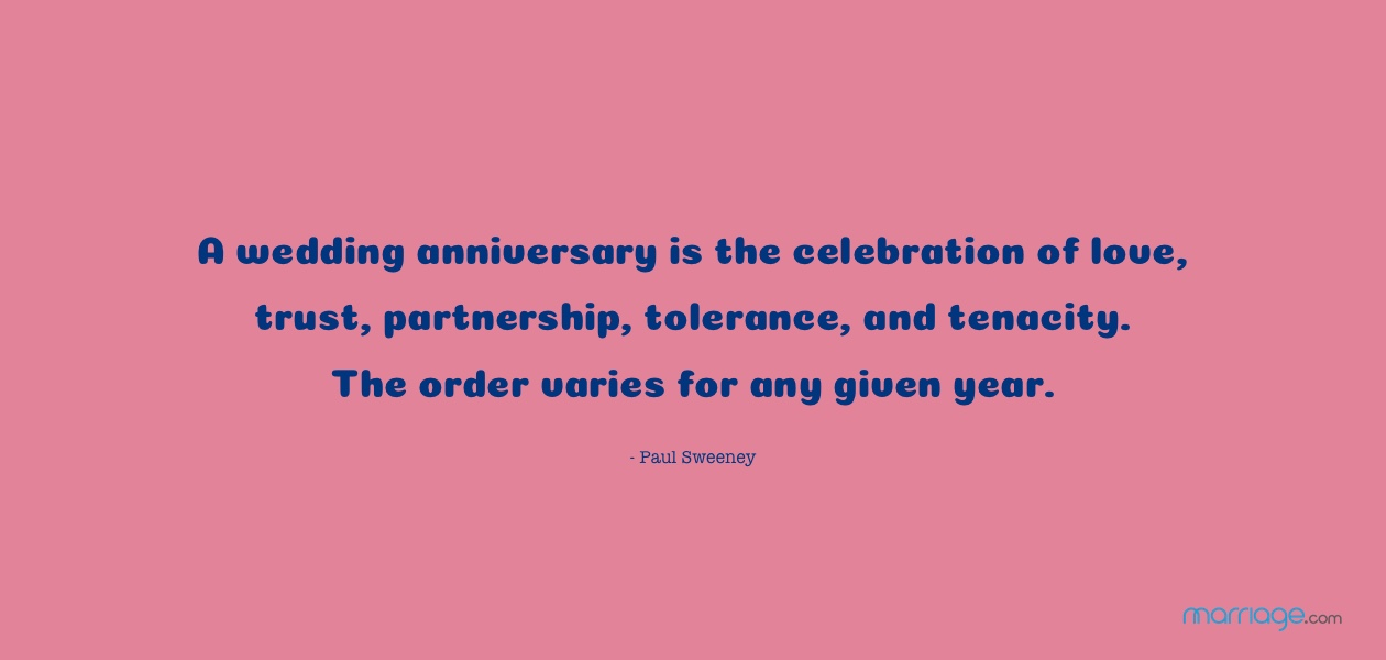 A wedding anniversary is the celebration of love, trust, partnership, tolerance, and tenacity. The order varies for any given year. - Paul Sweeney