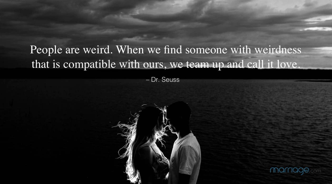 People are weird. When we find someone with weirdness that is compatible with ours, we team up and call it love. – Dr. Seuss