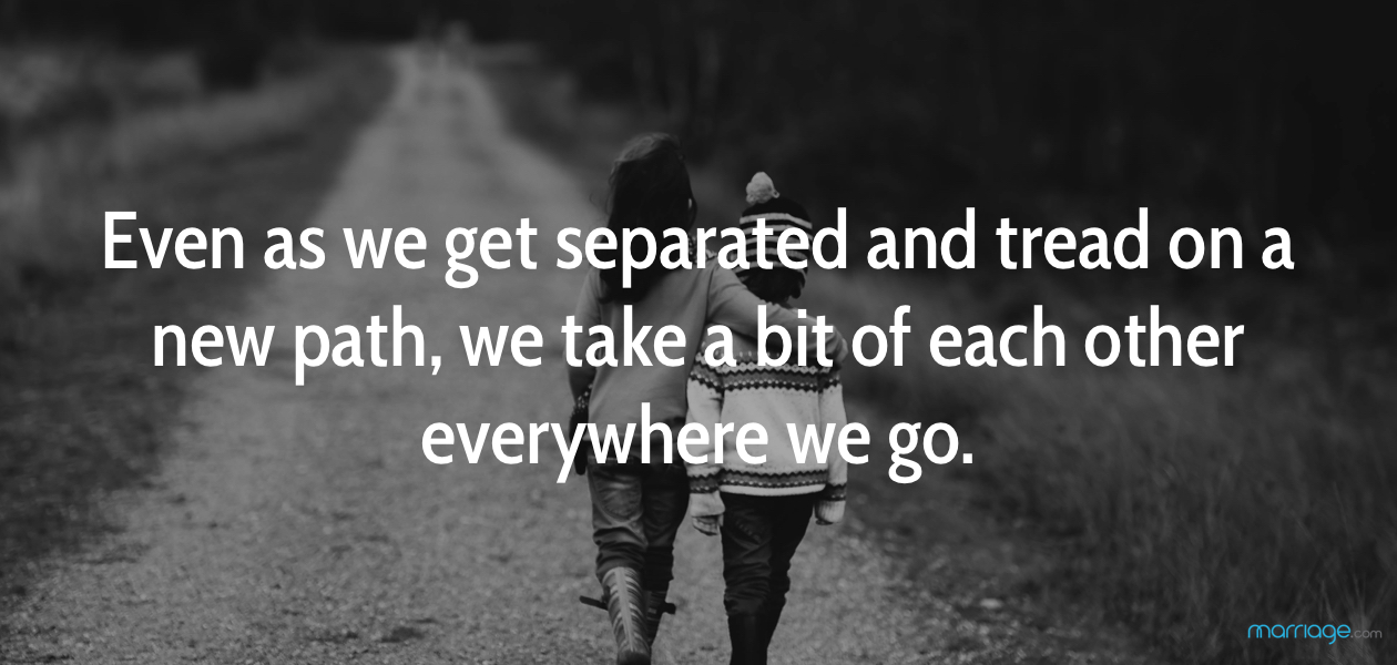 Even as we get separated and tread on a new path, we take a bit of each other everywhere we go.