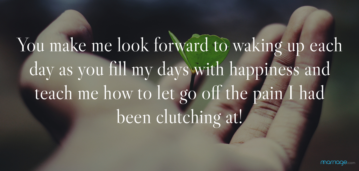 You make me look forward to waking up each day as you fill my days with happiness and teach me how to let go off the pain I had been clutching at!