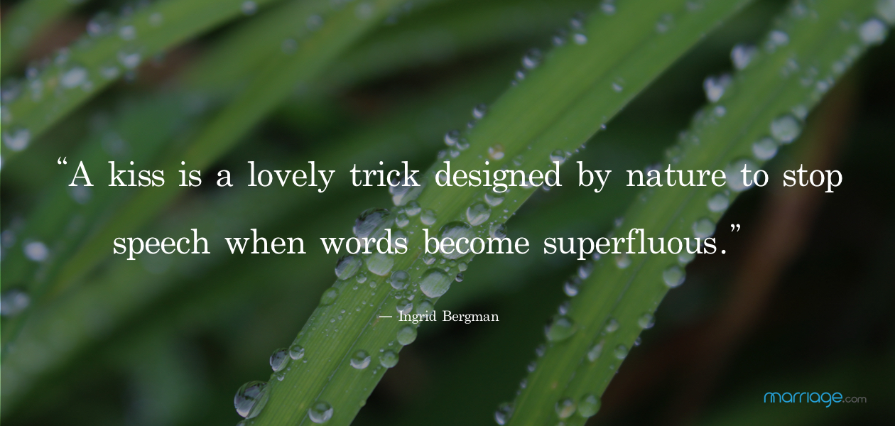 """A kiss is a lovely trick designed by nature to stop speech when words become superfluous.""  ― Ingrid Bergman"