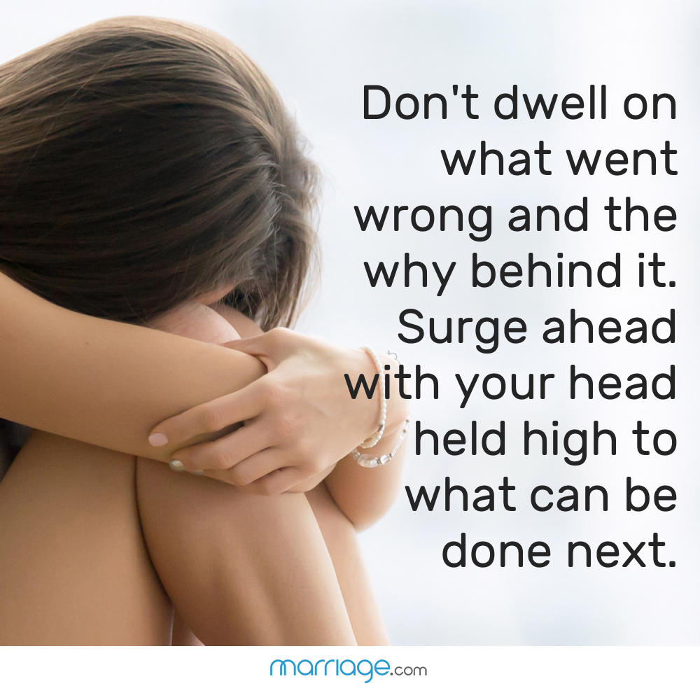 Don't dwell on what went wrong and the why behind it. Surge ahead with your head held high to what can be done next.