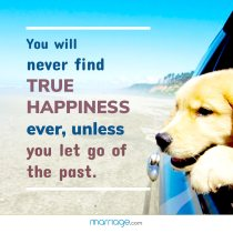 You will never find true happiness ever, unless you let go of the past.