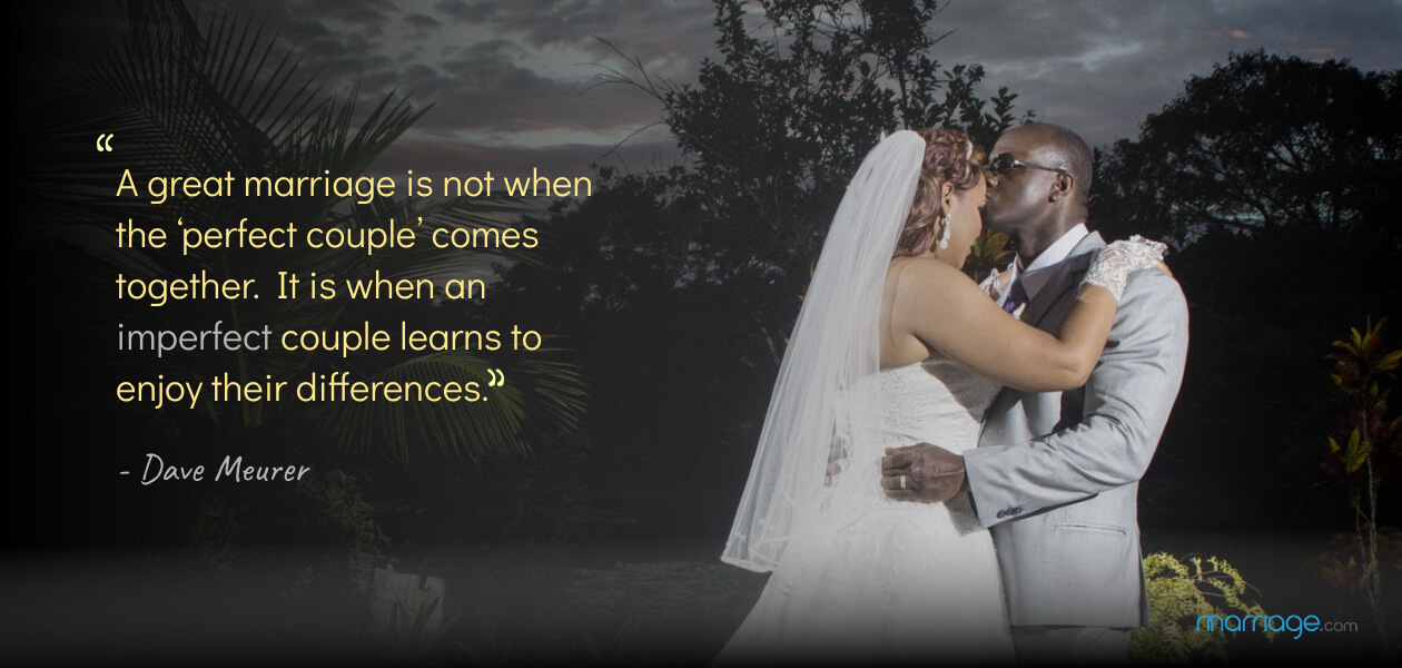 """A great marriage is not when the 'perfect couple' comes together. It is when an imperfect couple learns to enjoy their differences.""- Dave Meurer"
