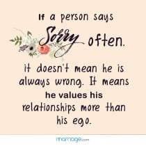 If a person says sorry often, it doesn't mean he is always wrong. it means he values his relationships more than his ego.