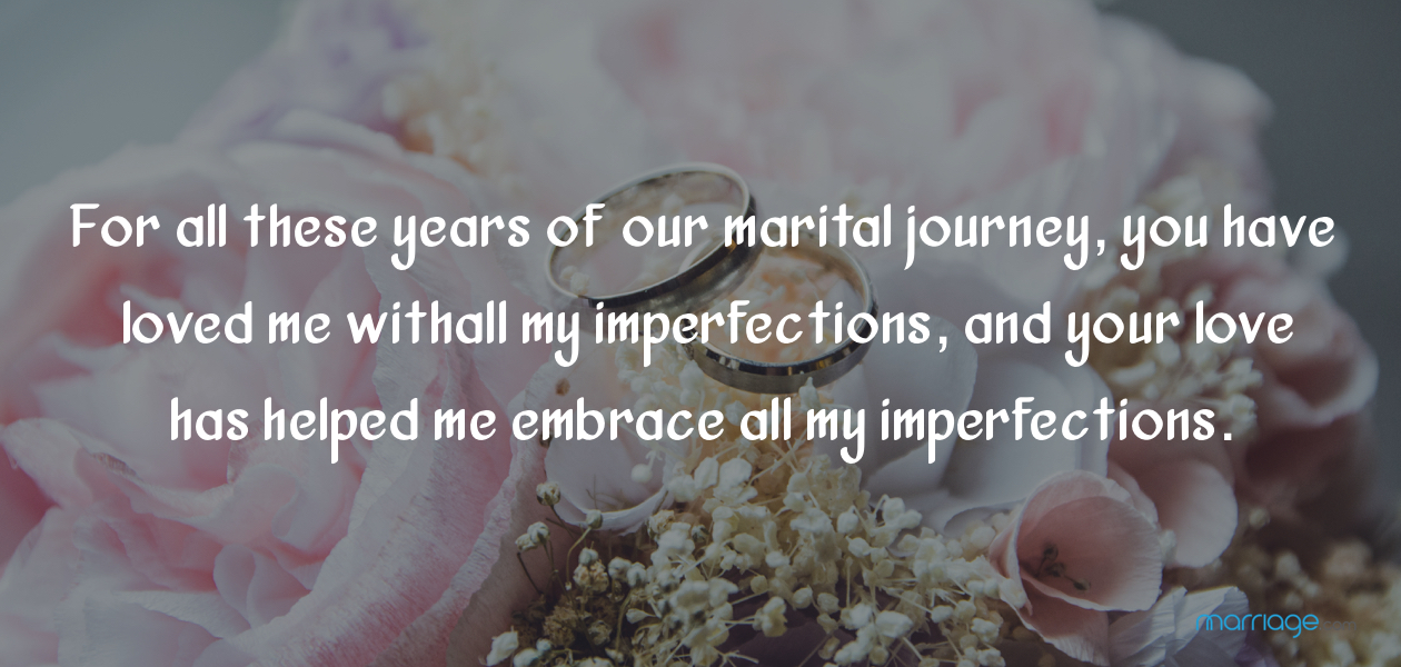 For all these years of our marital journey, you have loved me with all my imperfections, and your love has helped me embrace all my imperfections.