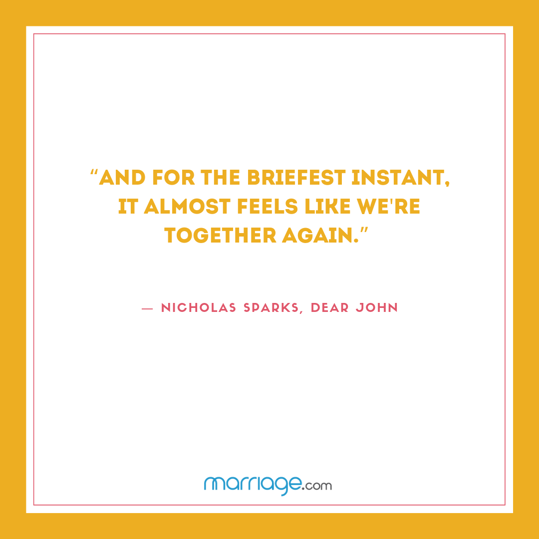 """""""And for the briefest instant, it almost feels like we're together again.""""  ― Nicholas Sparks, Dear John"""