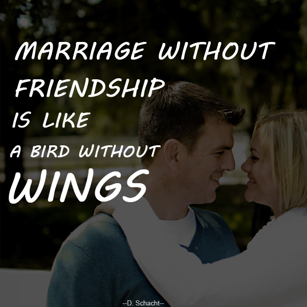 Marriage without friendship is like a bird without wings