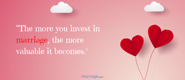 The more you invest in a marriage, the more valuable it becomes