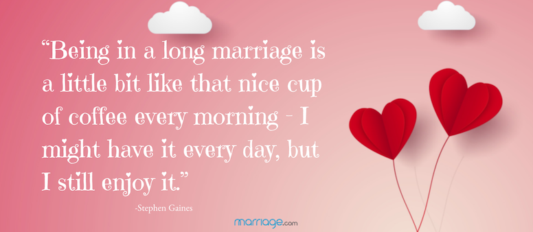 Being in a long marriage is a little bit like that nice cup of coffee every morning – I might have it every day, but I still enjoy it