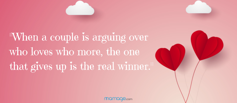 When a couple is arguing over who loves who more, the one that gives up is the real winner