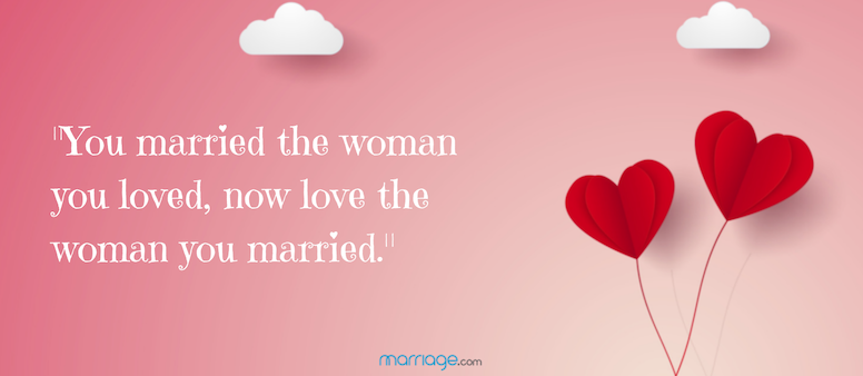 You married the woman you loved, now love the woman you married