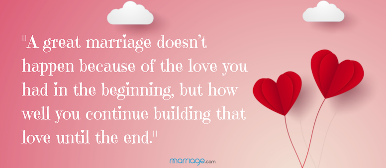 A great marriage doesn't happen because of the love you had in the beginning, but how well you continue building that love until the end