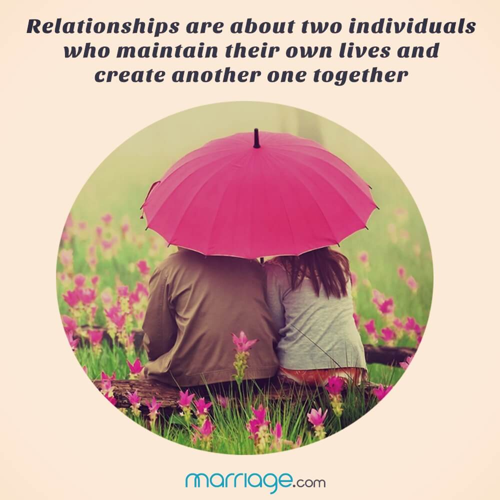 Relationships are about two individuals who maintain their own lives and create another one together!