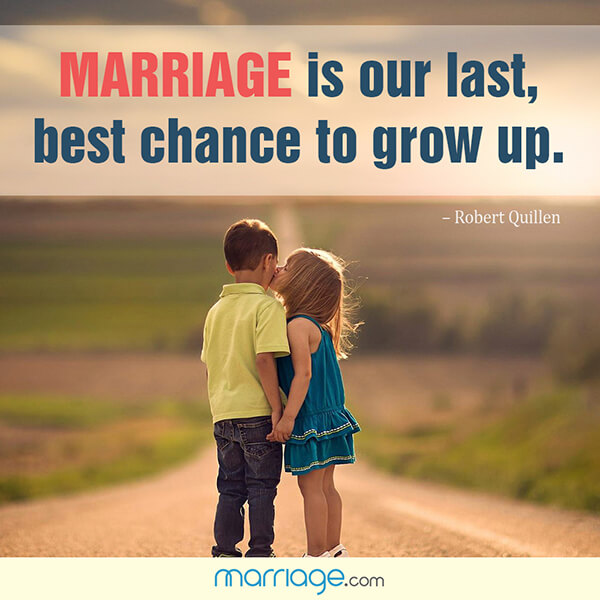 Marriage is our last, best chance to grow up. - Robert Quillen