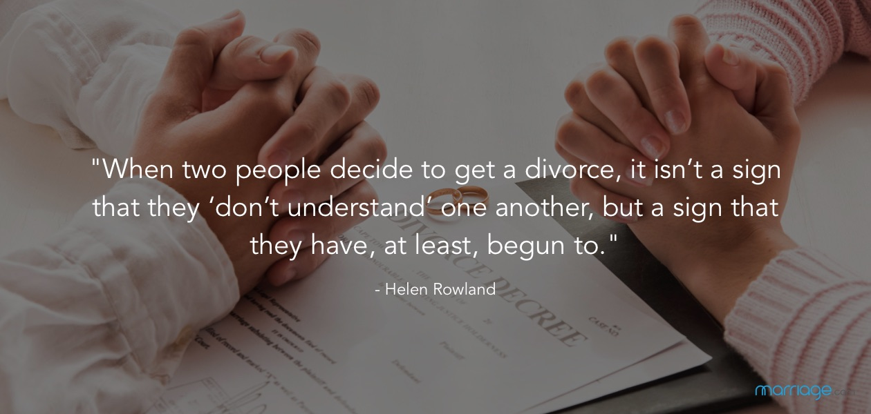 """When two people decide to get a divorce, it isn't a sign that they 'don't understand' one another, but a sign that they have, at least, begun to."" - Helen Rowland"