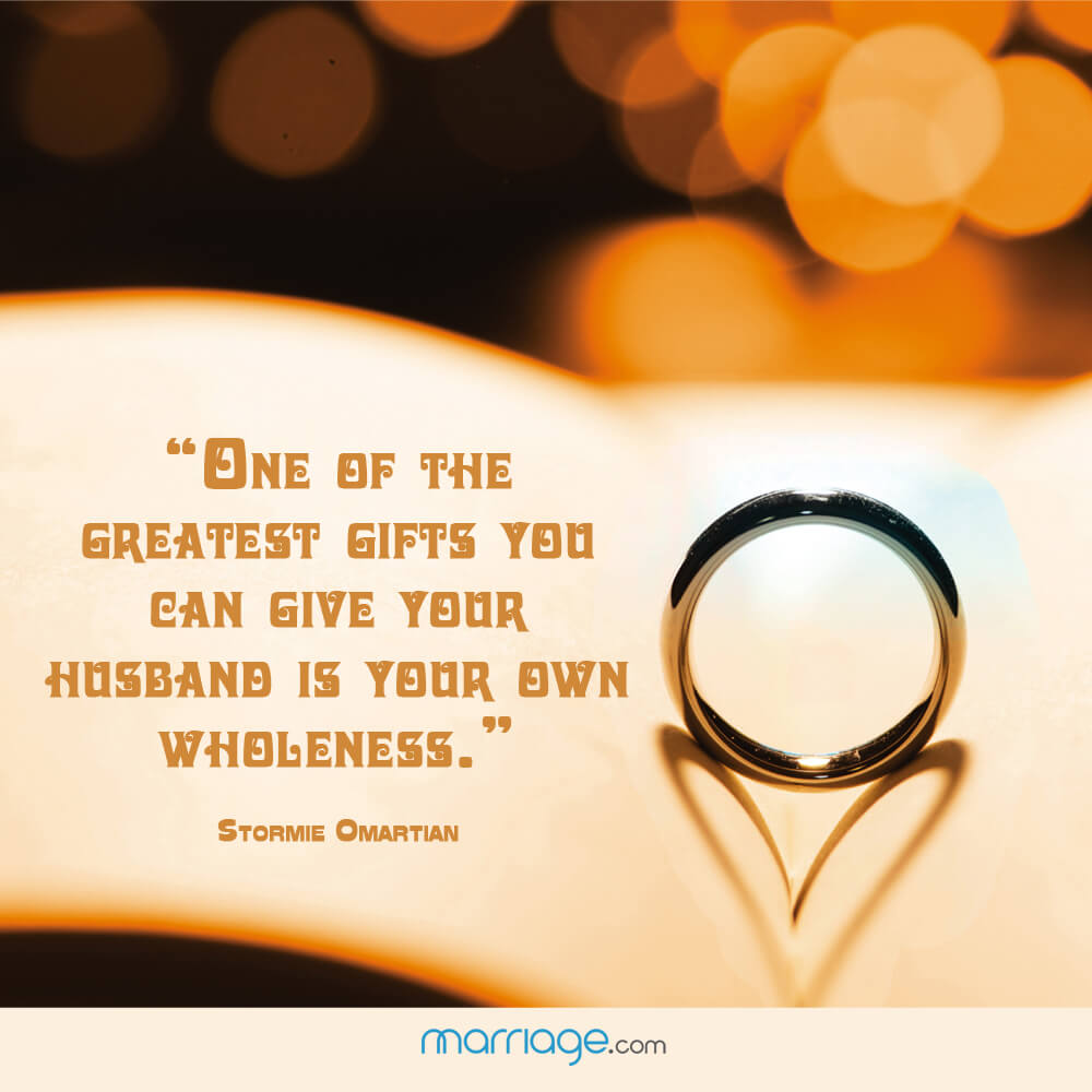 """One of the greatest gifts you can give your husband is your own wholeness."" - Stormie Omartian"