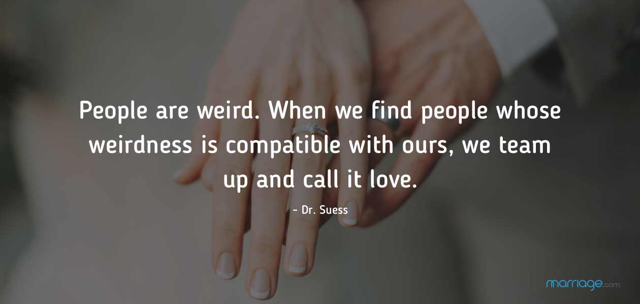 People are weird. When we find people whose weirdness is compatible with ours, we team up and call it love. - Dr. Suess