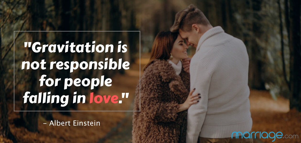 """Gravitation is not responsible for people falling in love."" - Albert Einstein"