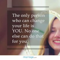 The only person who can change your life is you. No one else can do that for you.