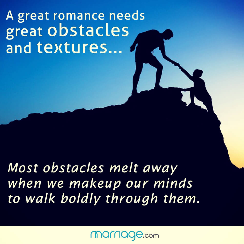 A great romance needs great obstacles and textures... most obstacles melt away when we makeup our minds to walk boldly through them.