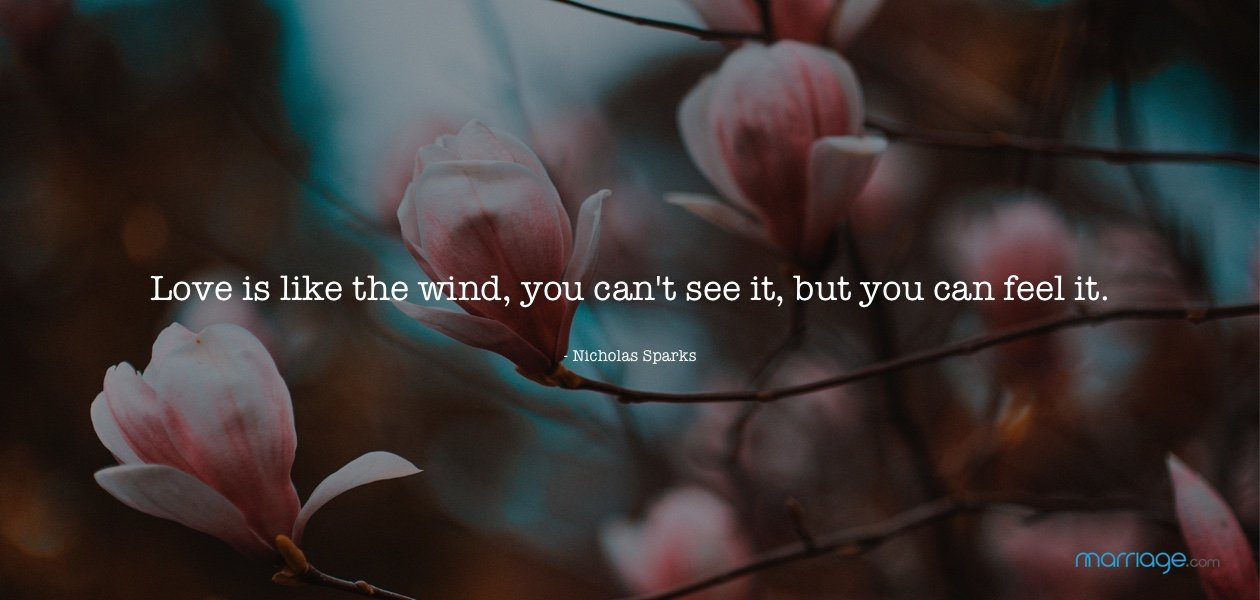 Love is like the wind, you can\'t see it, but you can feel it. - Nicholas Sparks