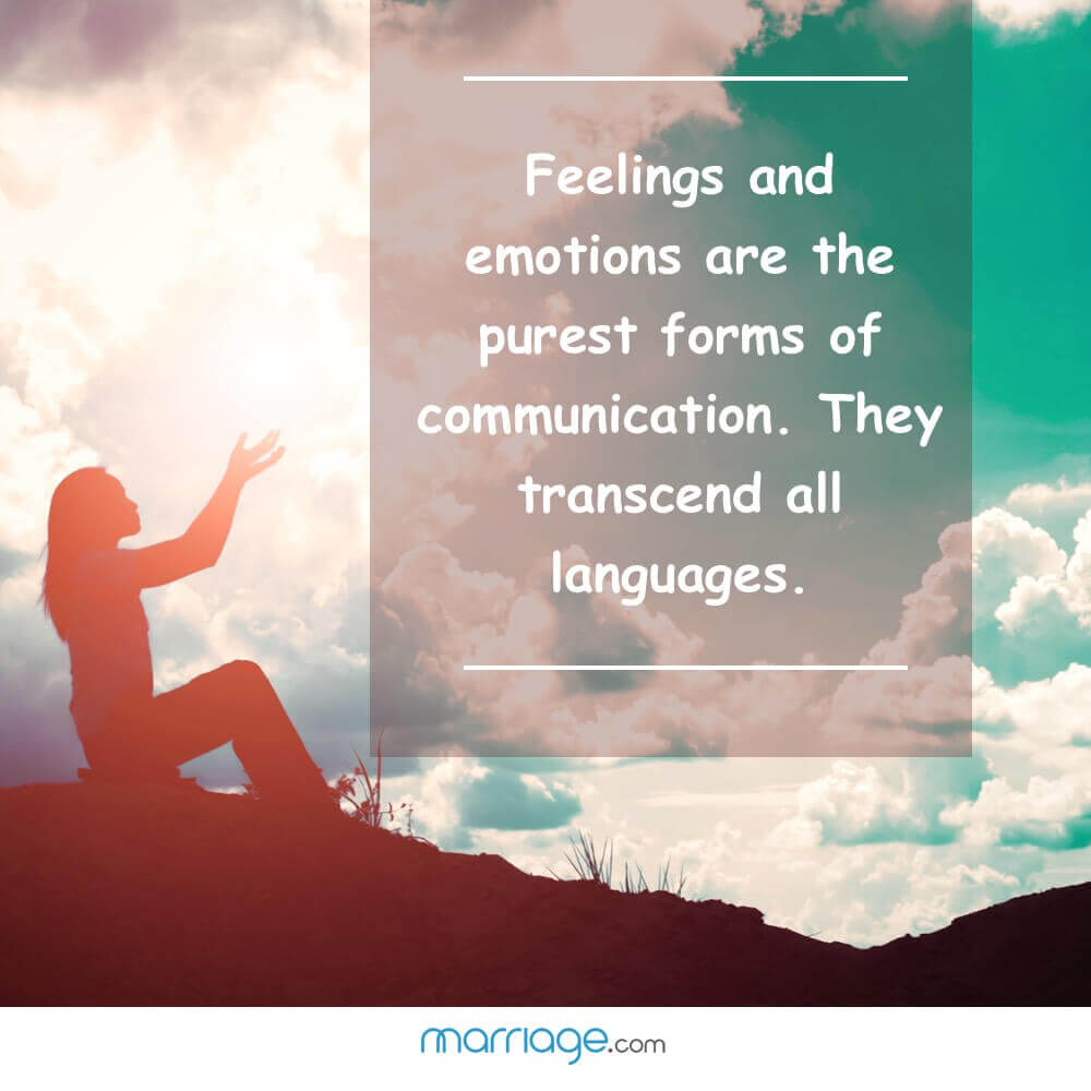 Feelings and emotions are the purest forms of communication. They transcend all languages.