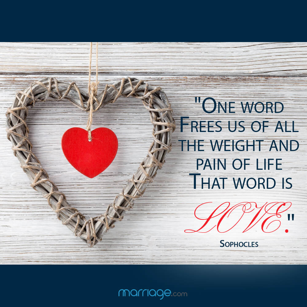 """One word frees us of all the weight and pain of life that word is love"". -  Sophocles"