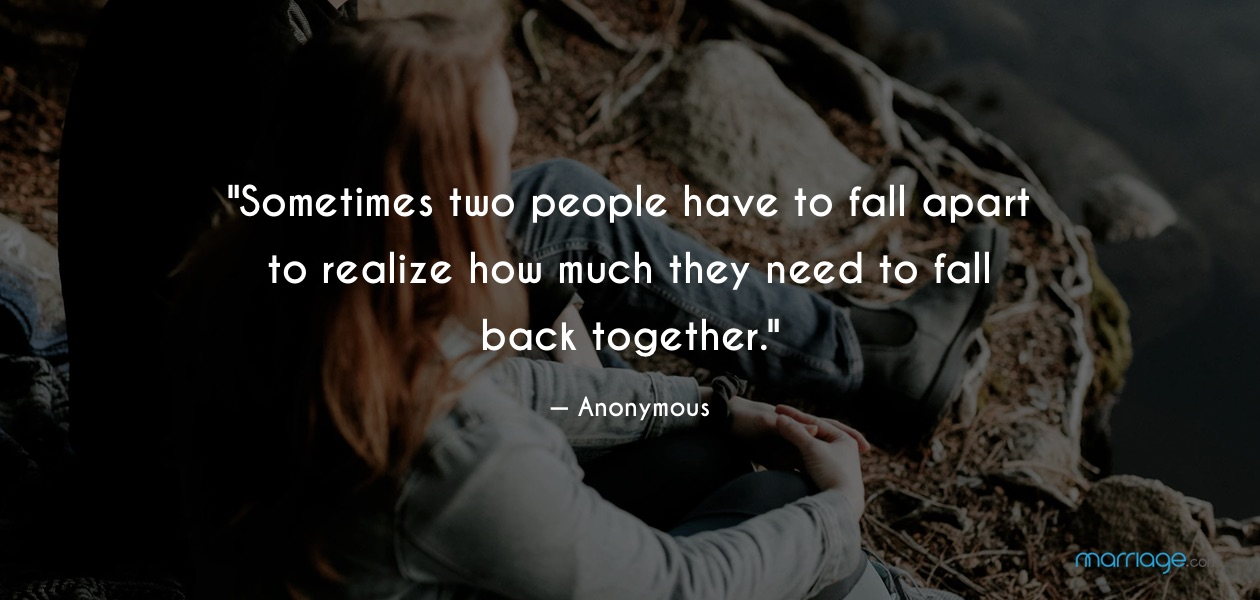 ""\""""Sometimes two people have to fall apart to realize how much they need to fall back together."""" — Anonymous""1260|600|?|en|2|7908b22e3639ed60c9269434795bf662|False|UNLIKELY|0.32936233282089233
