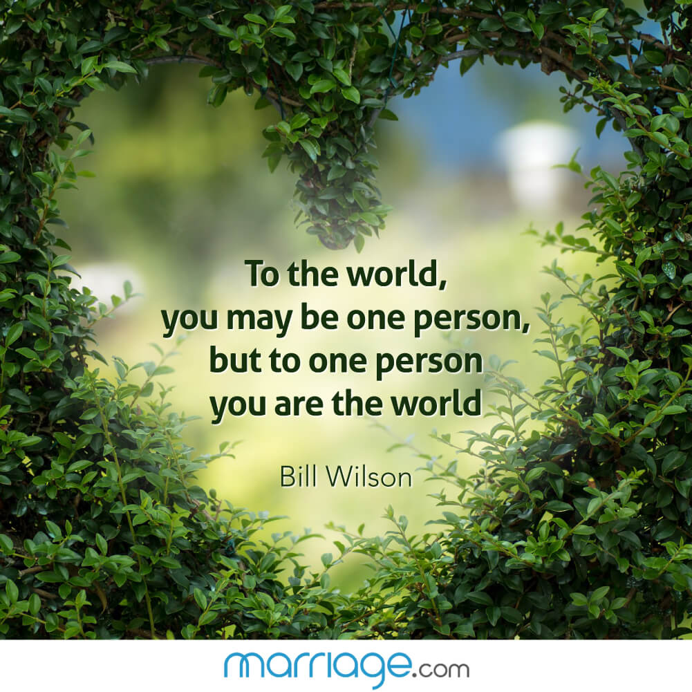 To the word, you may be one person you are the world. -  Bill Wilson