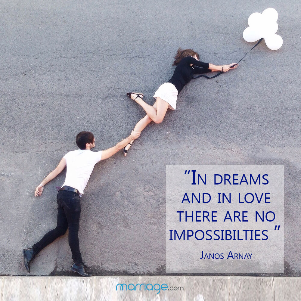 """In dreams and in love there are no impossibilties.\"" Janos Arnay"