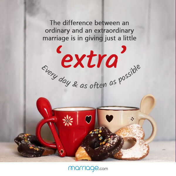 The difference between an ordinary and an extraordinary marriage is in giving just a little 'extra' every day & as often as possible