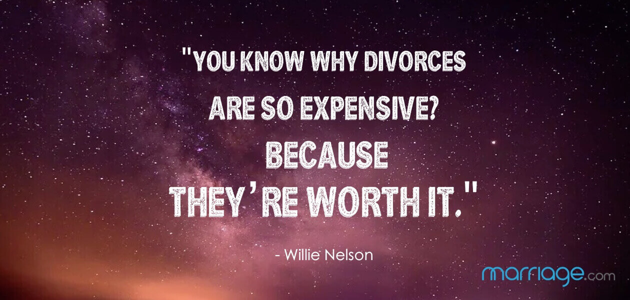 """You know why divorces are so expensive? Because they're worth it.\"" - Willie Nelson"