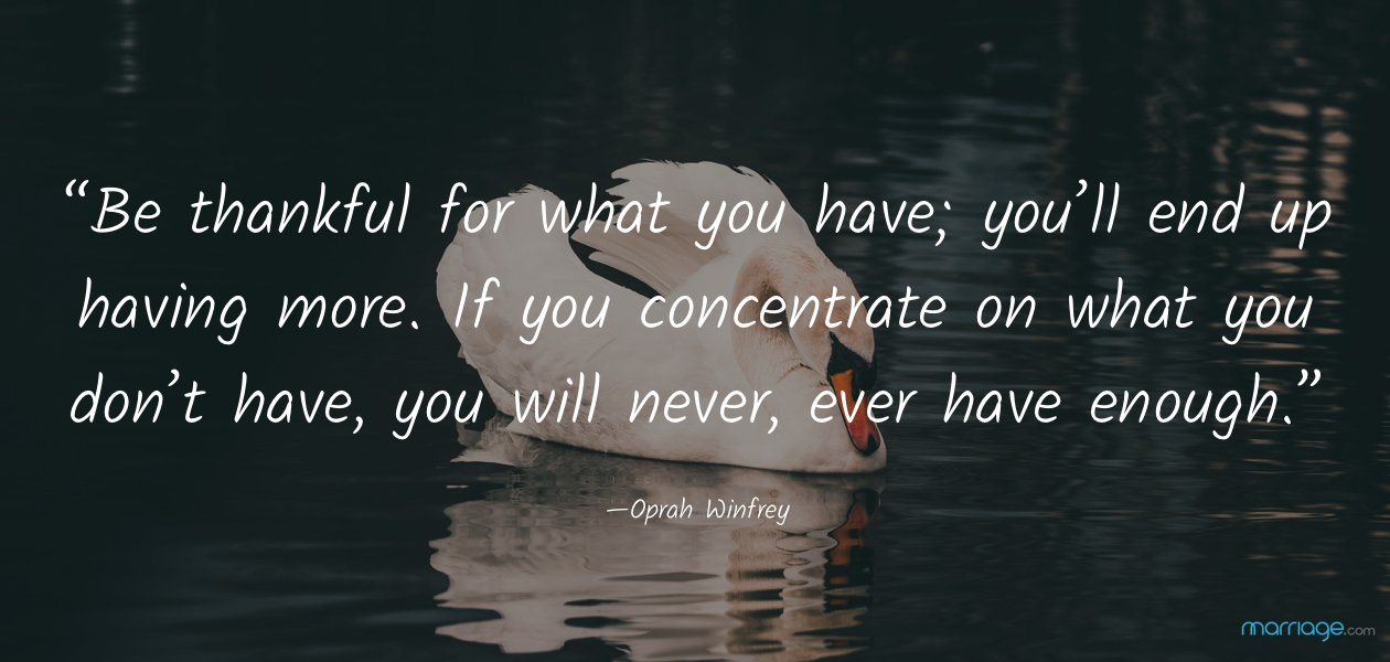 """Be thankful for what you have; you'll end up having more. If you concentrate on what you don't have, you will never, ever have enough."" —Oprah Winfrey"