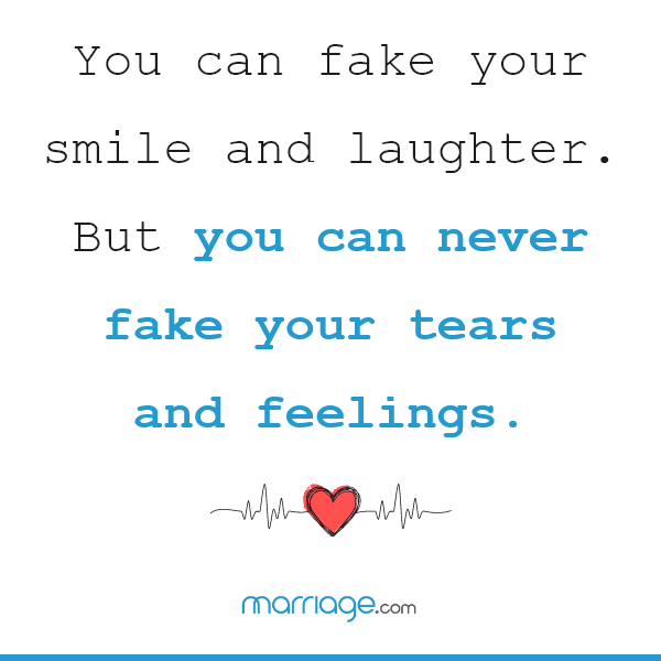 You can fake your smile and laughter. But you can never fake your tears and feelings.