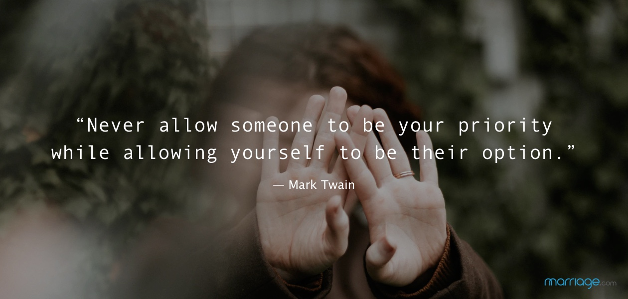 """Never allow someone to be your priority while allowing yourself to be their option."" ― Mark Twain"
