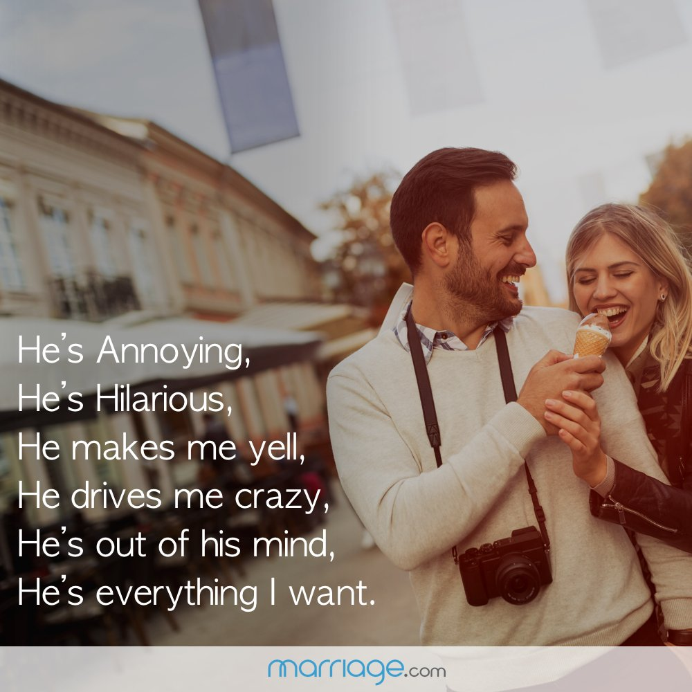 HE\'S ANNOYING, HE\'S HILARIOUS, HE MAKES ME YELL, HE DRIVES ME CRAZY, HE\'S OUT OF HIS MIND, BUT HE\'S EVERYTHING I WANT.