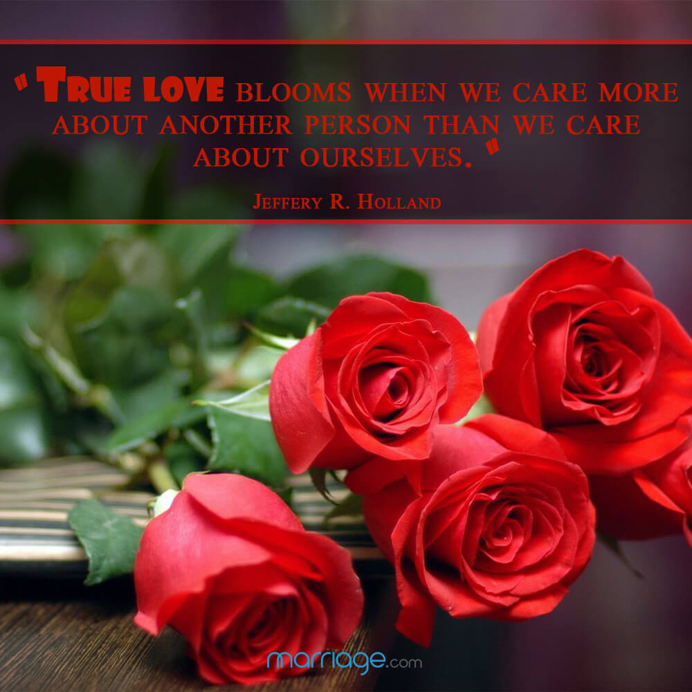 """True love blooms when we care more about another person then we care about ourselves.\"" - Jeffery R. Holland"