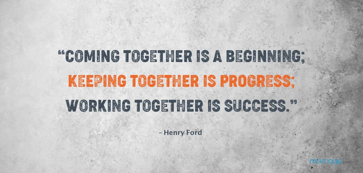 """Coming together is a beginning; keeping together is progress; working together is a success."" – Henry Ford"