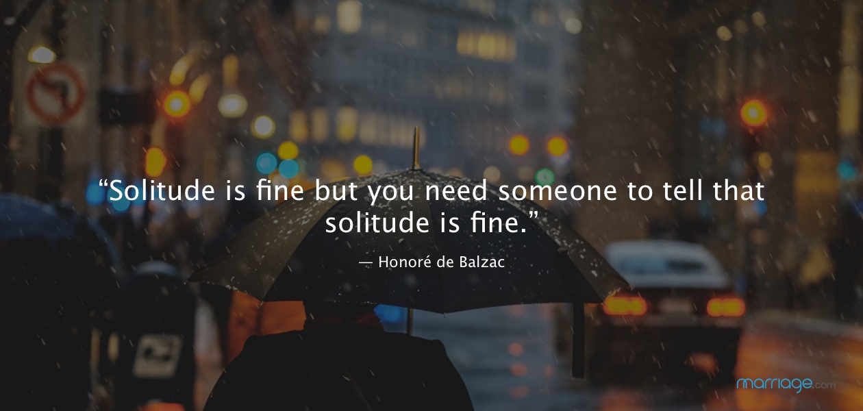"""Solitude is fine but you need someone to tell that solitude is fine.""  ― Honoré de Balzac"