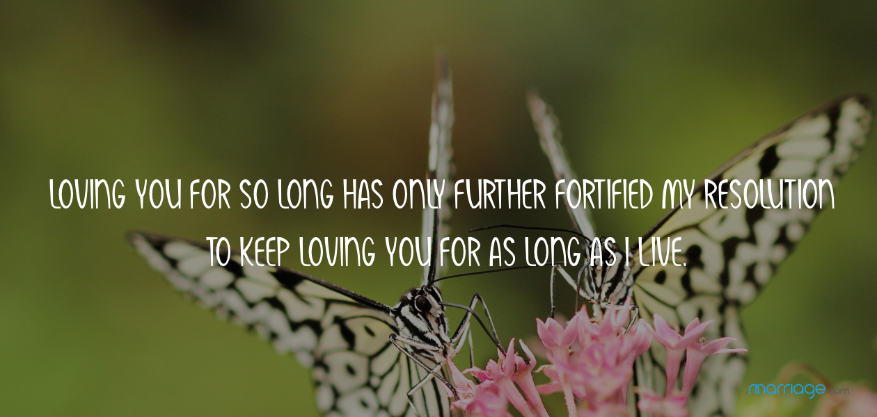 Loving you for so long has only further fortified my resolution to keep loving you for as long as I live.