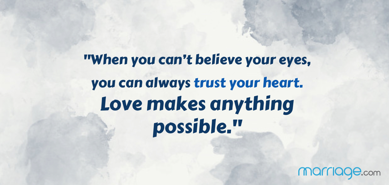 """When you can't believe your eyes, you can always trust your heart. Love makes anything possible."""