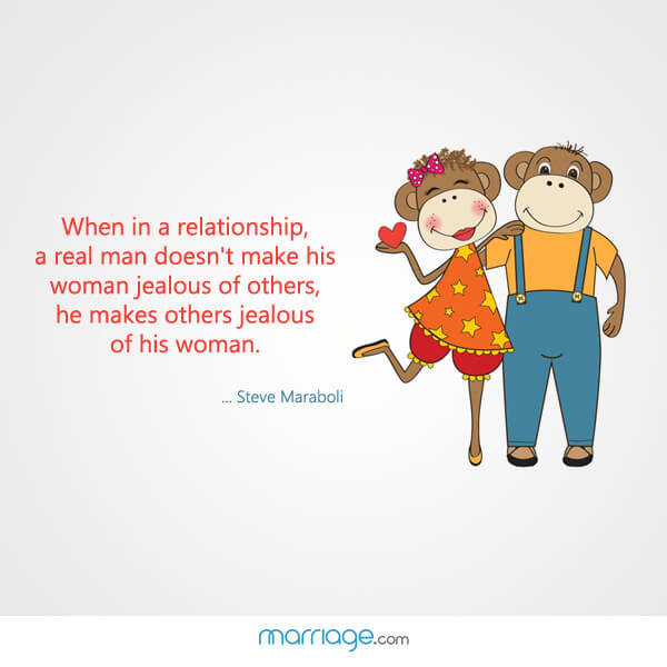 When in a relationship, a real man doesn\'t make his woman jealous of others, he makes others jealous of his woman. - Steve Maraboli