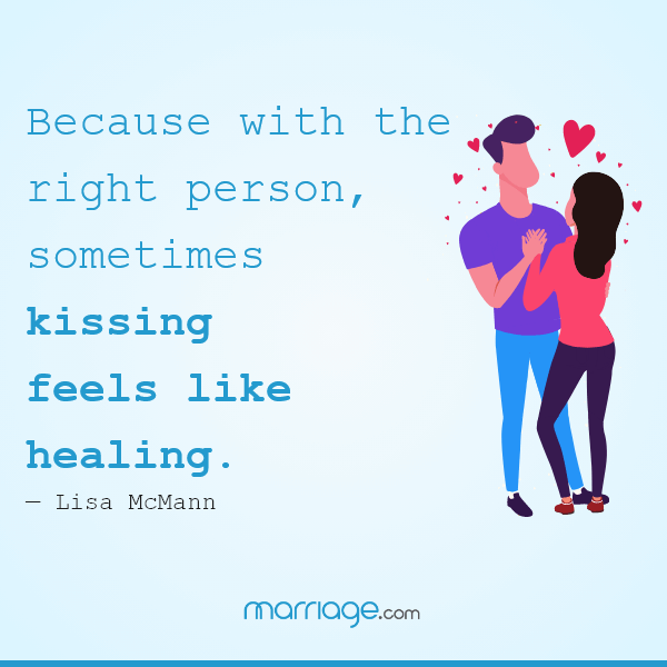 Because with the right person, sometimes kissing feels like healing. — Lisa McMann