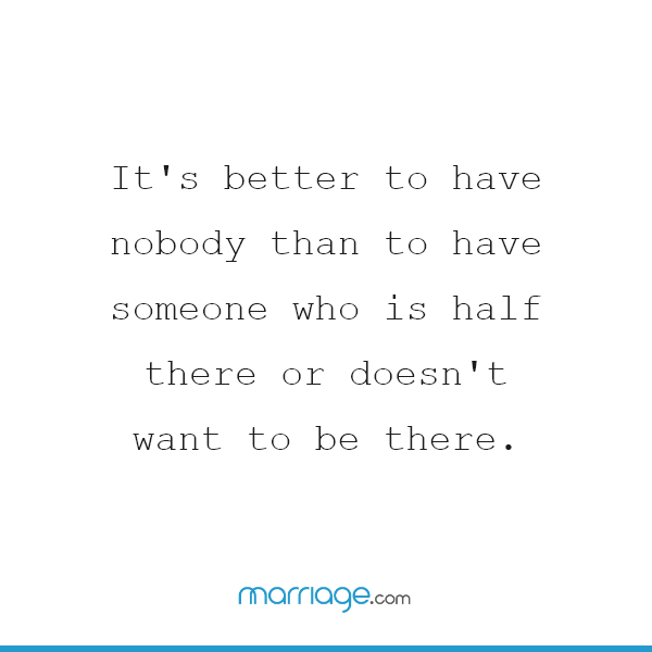 It\'s better to have nobody than to have someone who is half there or doesn\'t want to be there.